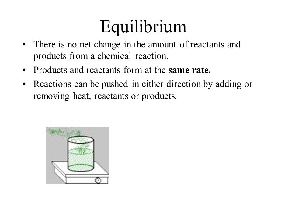 Equilibrium There is no net change in the amount of reactants and products from a chemical reaction.