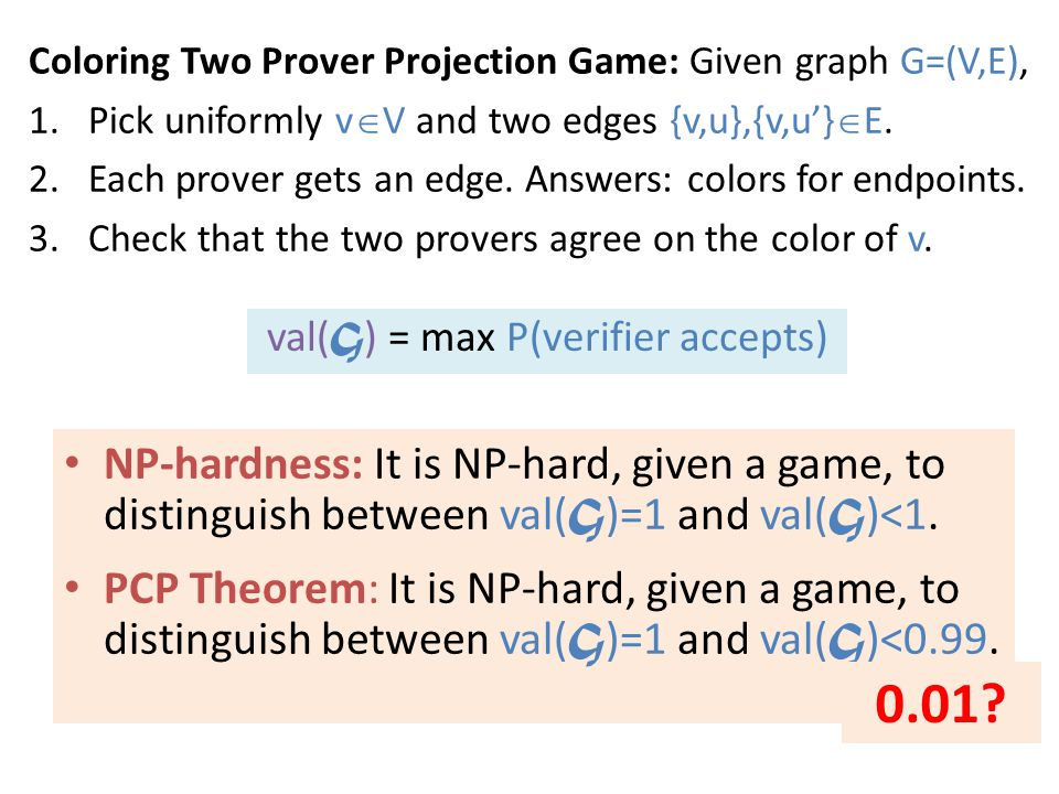 Coloring Two Prover Projection Game: Given graph G=(V,E), 1.Pick uniformly v  V and two edges {v,u},{v,u'}  E.