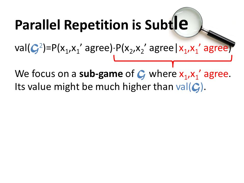 Parallel Repetition is Subt le val( G 2 )=P(x 1,x 1 ' agree)  P(x 2,x 2 ' agree|x 1,x 1 ' agree) We focus on a sub-game of G w here x 1,x 1 ' agree.