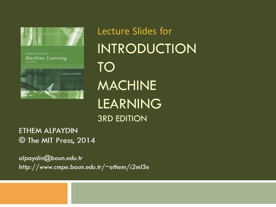 INTRODUCTION TO MACHINE LEARNING 3RD EDITION ETHEM ALPAYDIN © The MIT Press, 2014 alpaydin@boun.edu.tr http://www.cmpe.boun.edu.tr/~ethem/i2ml3e Lecture Slides for