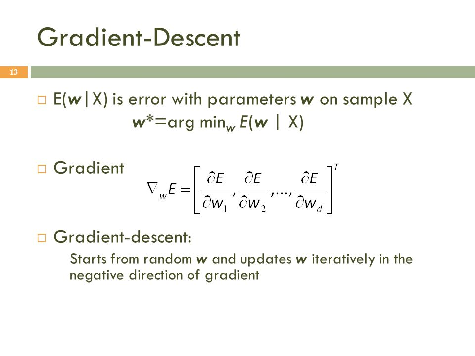 Gradient-Descent 13  E(w|X) is error with parameters w on sample X w*=arg min w E(w | X)  Gradient  Gradient-descent: Starts from random w and updates w iteratively in the negative direction of gradient