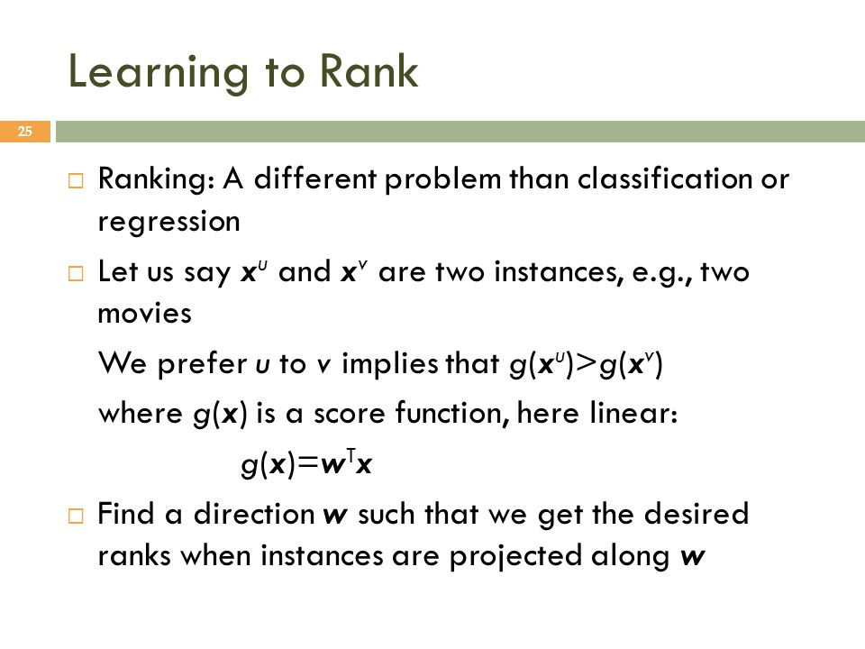 Learning to Rank 25  Ranking: A different problem than classification or regression  Let us say x u and x v are two instances, e.g., two movies We prefer u to v implies that g(x u )>g(x v ) where g(x) is a score function, here linear: g(x)=w T x  Find a direction w such that we get the desired ranks when instances are projected along w