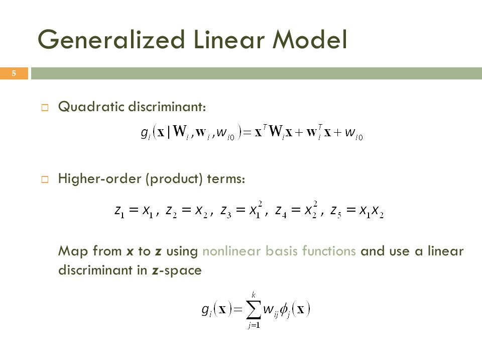  Quadratic discriminant:  Higher-order (product) terms: Map from x to z using nonlinear basis functions and use a linear discriminant in z-space Generalized Linear Model 5