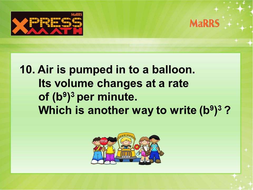 10. Air is pumped in to a balloon. Its volume changes at a rate of (b 9 ) 3 per minute.