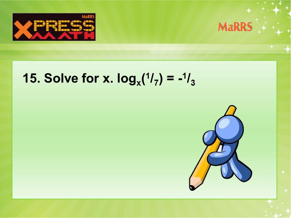 15. Solve for x. log x ( 1 / 7 ) = - 1 / 3
