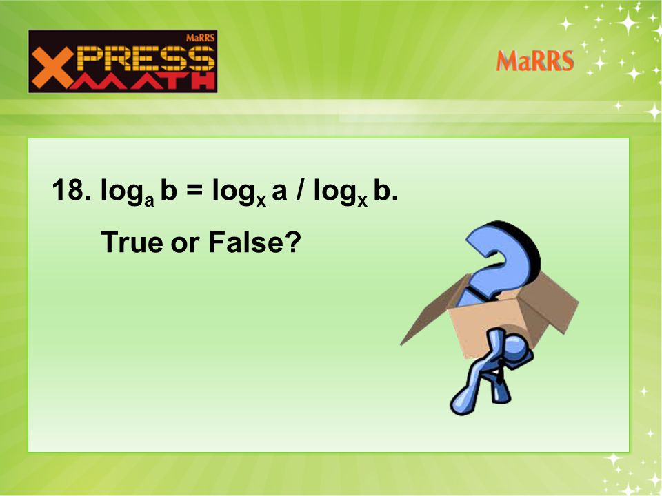 18. log a b = log x a / log x b. True or False