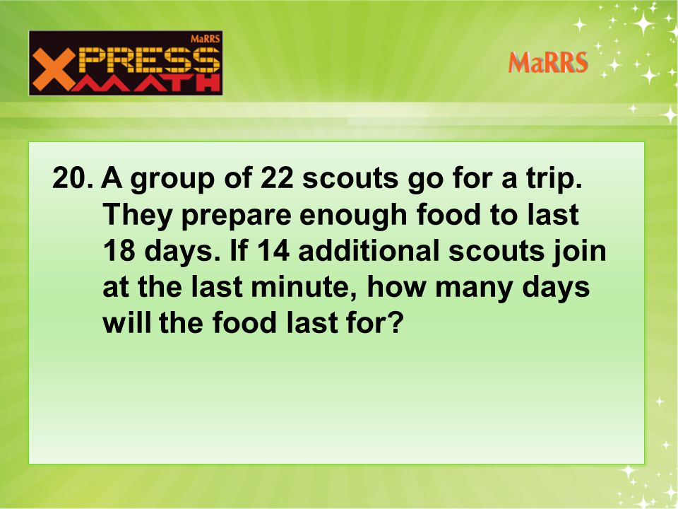 20. A group of 22 scouts go for a trip. They prepare enough food to last 18 days.