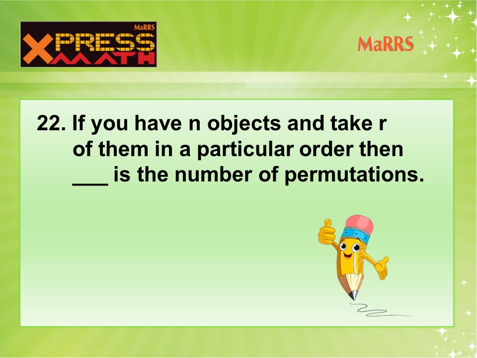 22. If you have n objects and take r of them in a particular order then ___ is the number of permutations.