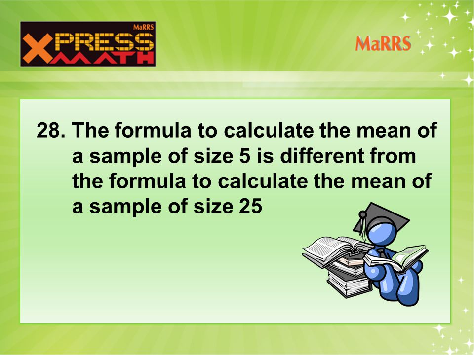 28. The formula to calculate the mean of a sample of size 5 is different from the formula to calculate the mean of a sample of size 25