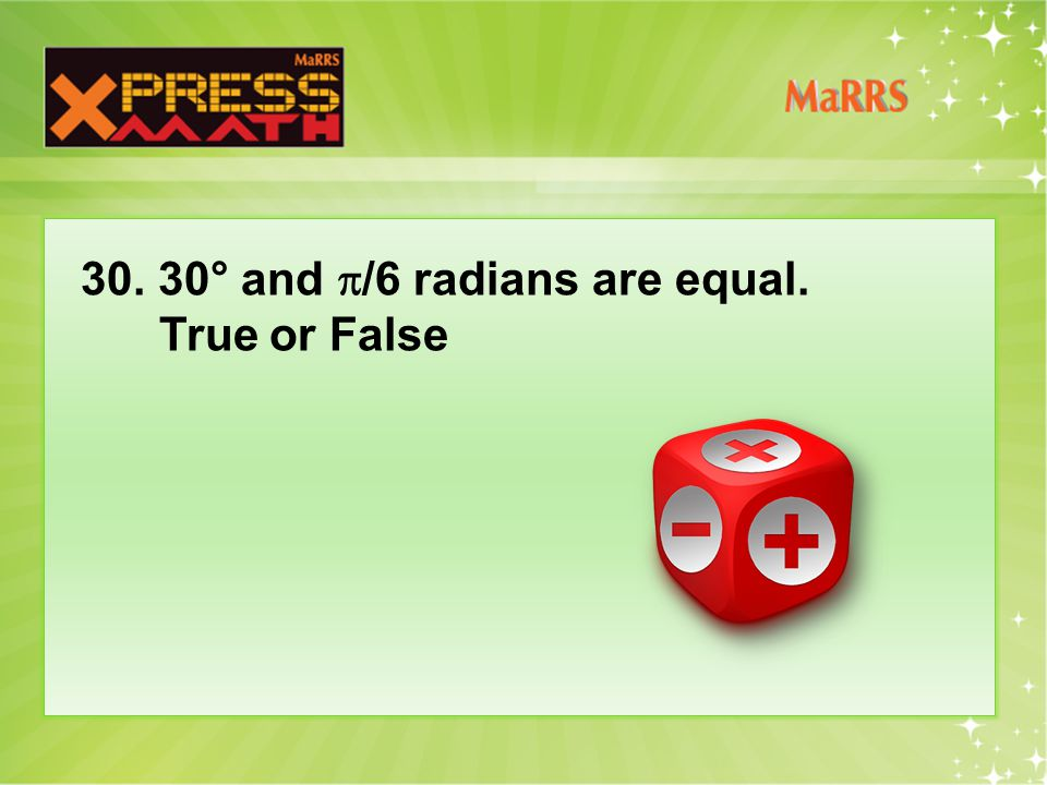 30. 30° and  /6 radians are equal. True or False