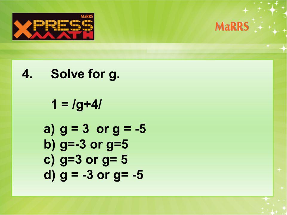 4.Solve for g. 1 = /g+4/ a)g = 3 or g = -5 b)g=-3 or g=5 c)g=3 or g= 5 d)g = -3 or g= -5