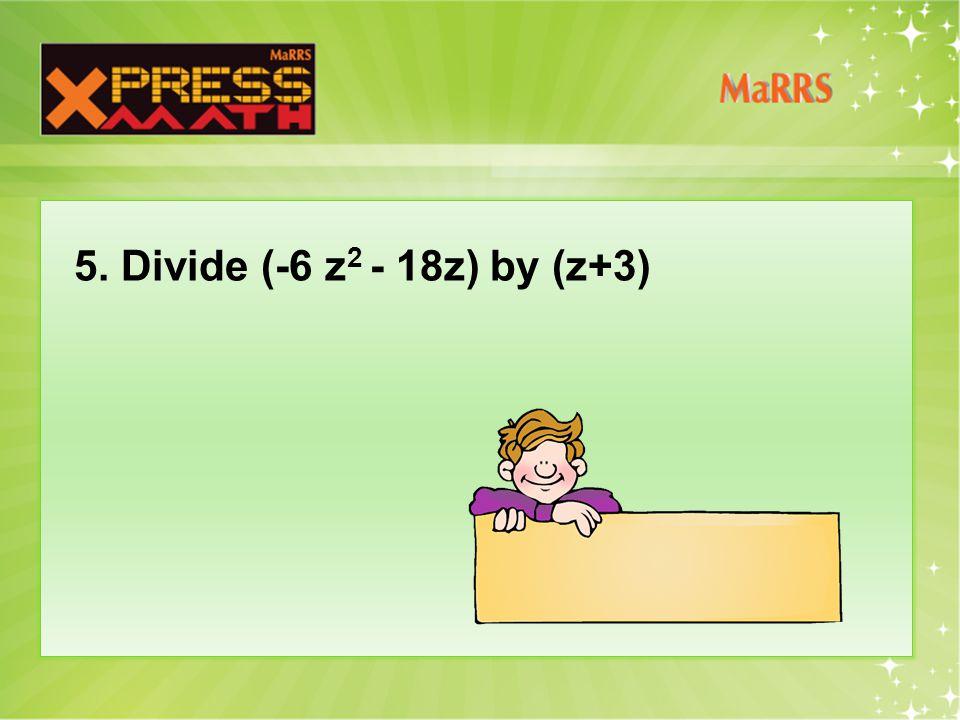 5. Divide (-6 z 2 - 18z) by (z+3)
