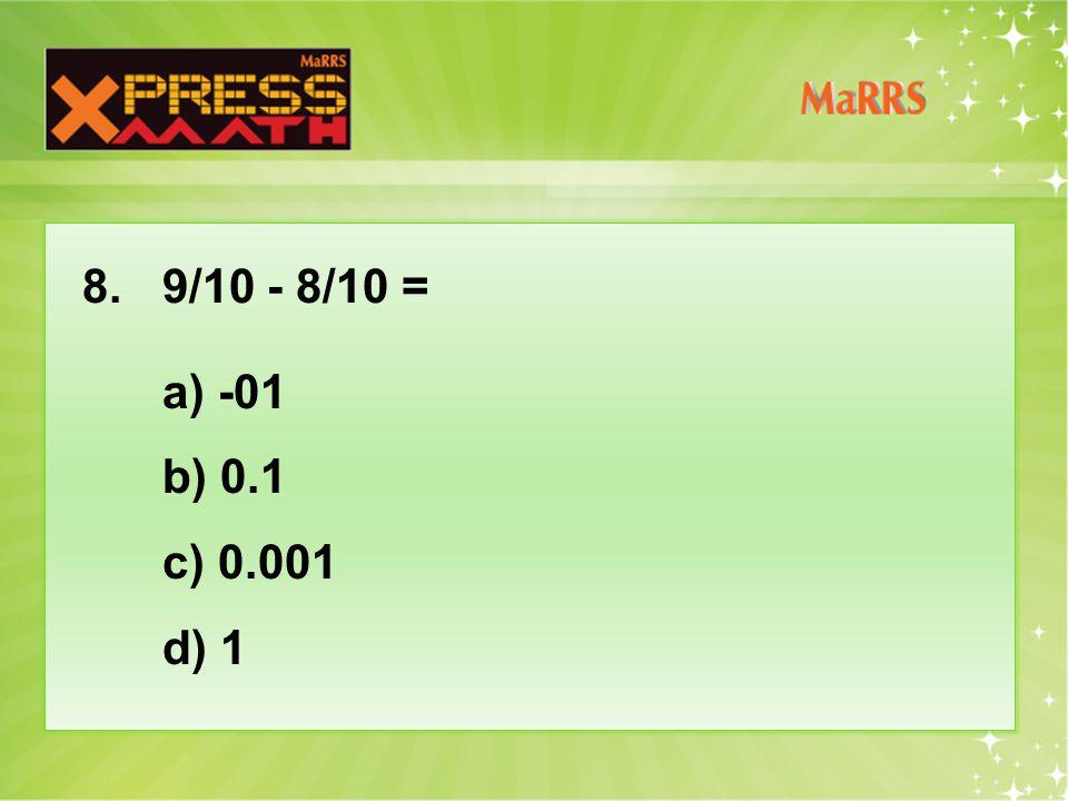8. 9/10 - 8/10 = a) -01 b) 0.1 c) 0.001 d) 1