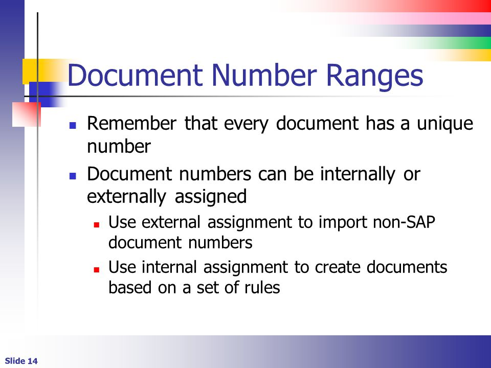 Slide 14 Document Number Ranges Remember that every document has a unique number Document numbers can be internally or externally assigned Use external assignment to import non-SAP document numbers Use internal assignment to create documents based on a set of rules