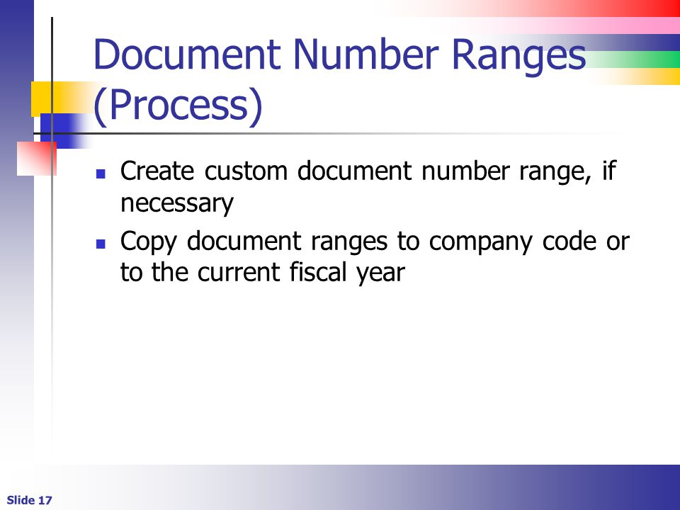 Slide 17 Document Number Ranges (Process) Create custom document number range, if necessary Copy document ranges to company code or to the current fiscal year