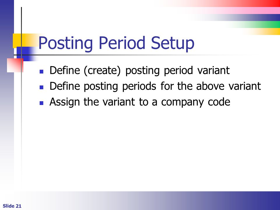 Slide 21 Posting Period Setup Define (create) posting period variant Define posting periods for the above variant Assign the variant to a company code