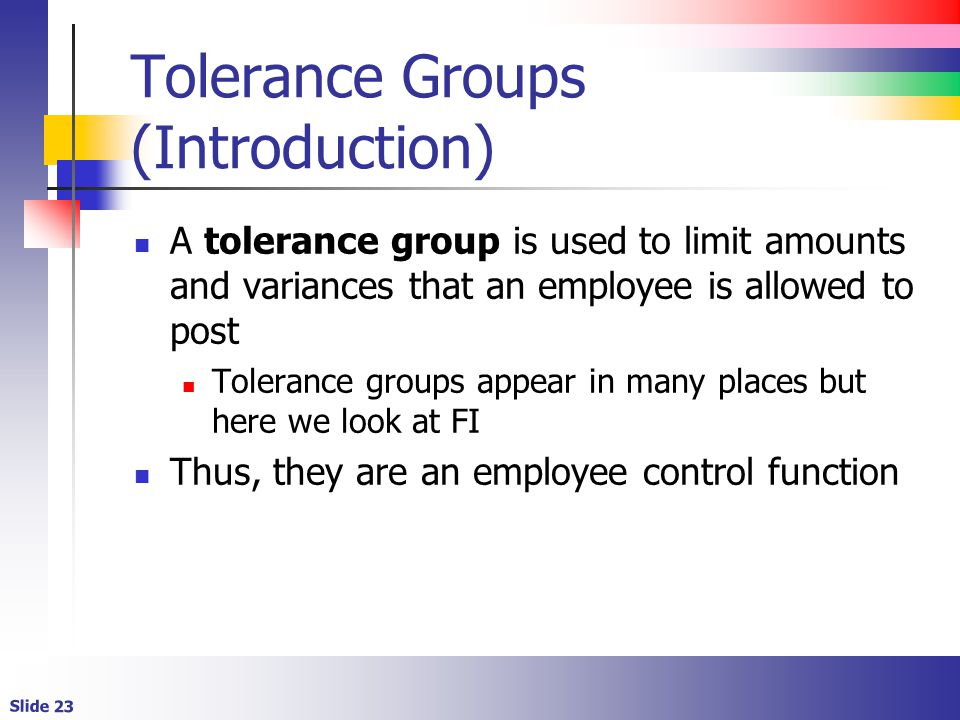 Slide 23 Tolerance Groups (Introduction) A tolerance group is used to limit amounts and variances that an employee is allowed to post Tolerance groups appear in many places but here we look at FI Thus, they are an employee control function