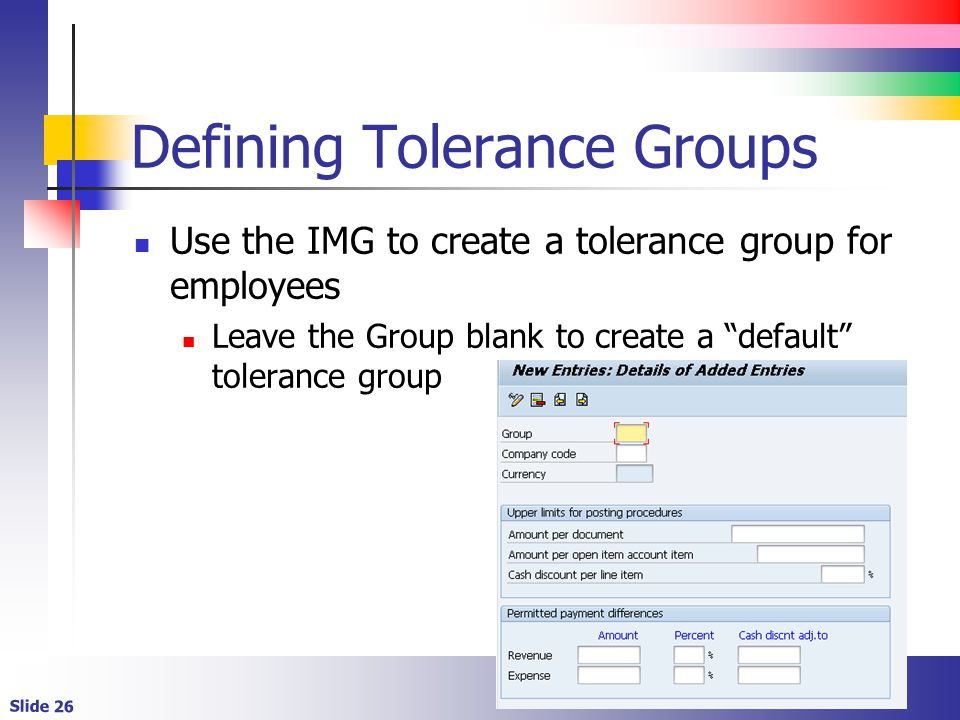 Slide 26 Defining Tolerance Groups Use the IMG to create a tolerance group for employees Leave the Group blank to create a default tolerance group