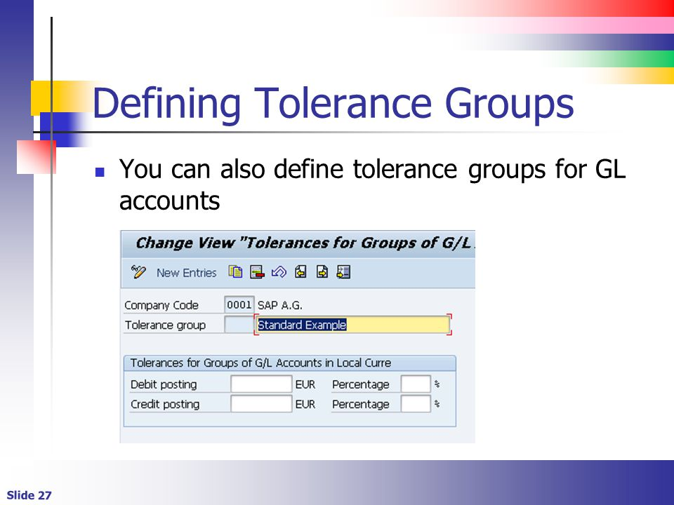 Slide 27 Defining Tolerance Groups You can also define tolerance groups for GL accounts
