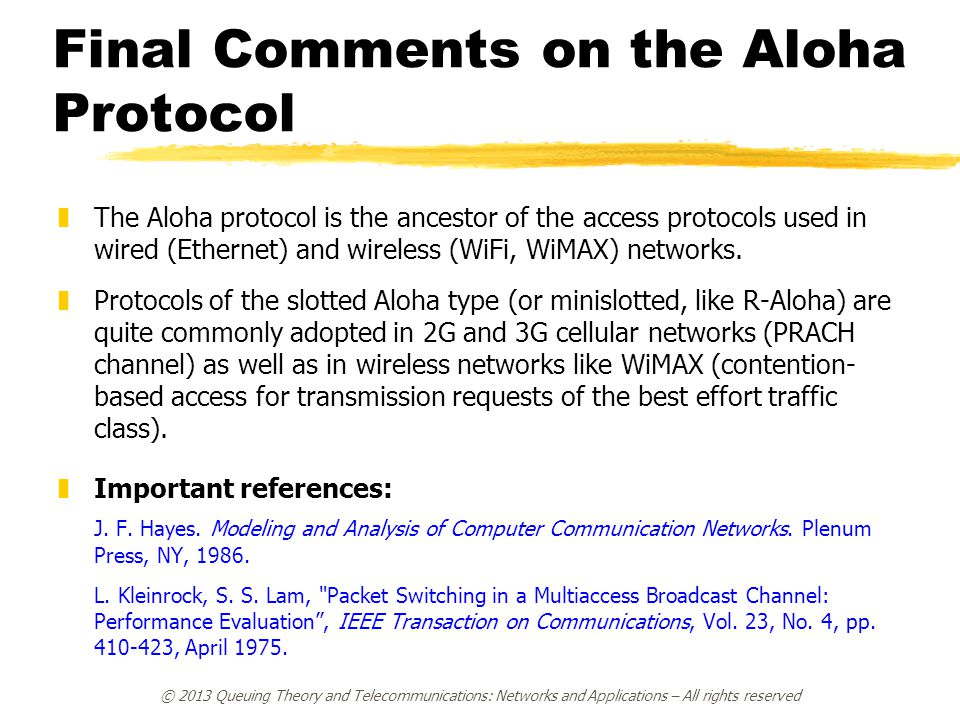Final Comments on the Aloha Protocol zThe Aloha protocol is the ancestor of the access protocols used in wired (Ethernet) and wireless (WiFi, WiMAX) n