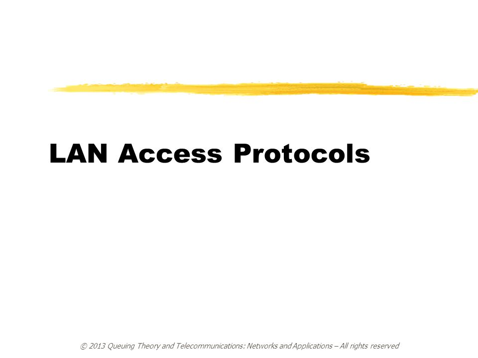 © 2013 Queuing Theory and Telecommunications: Networks and Applications – All rights reserved LAN Access Protocols