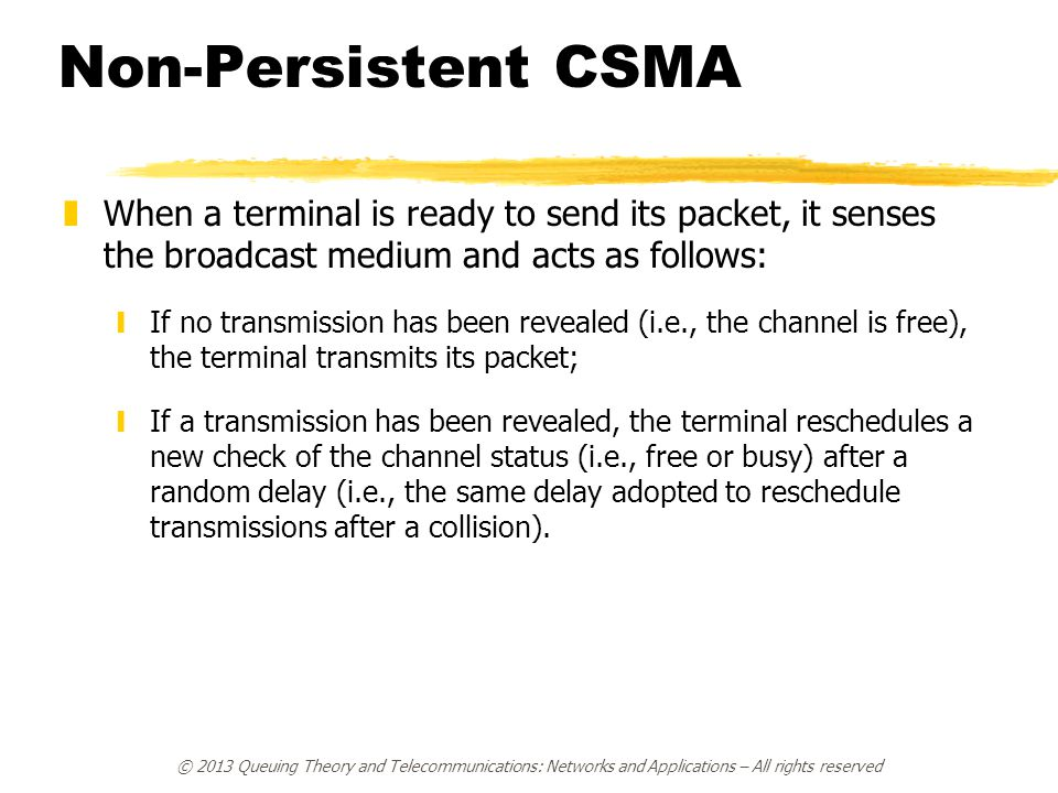 © 2013 Queuing Theory and Telecommunications: Networks and Applications – All rights reserved Non-Persistent CSMA zWhen a terminal is ready to send it