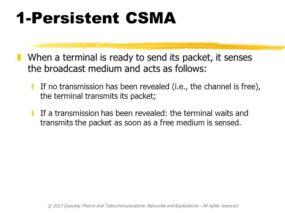 © 2013 Queuing Theory and Telecommunications: Networks and Applications – All rights reserved 1-Persistent CSMA zWhen a terminal is ready to send its