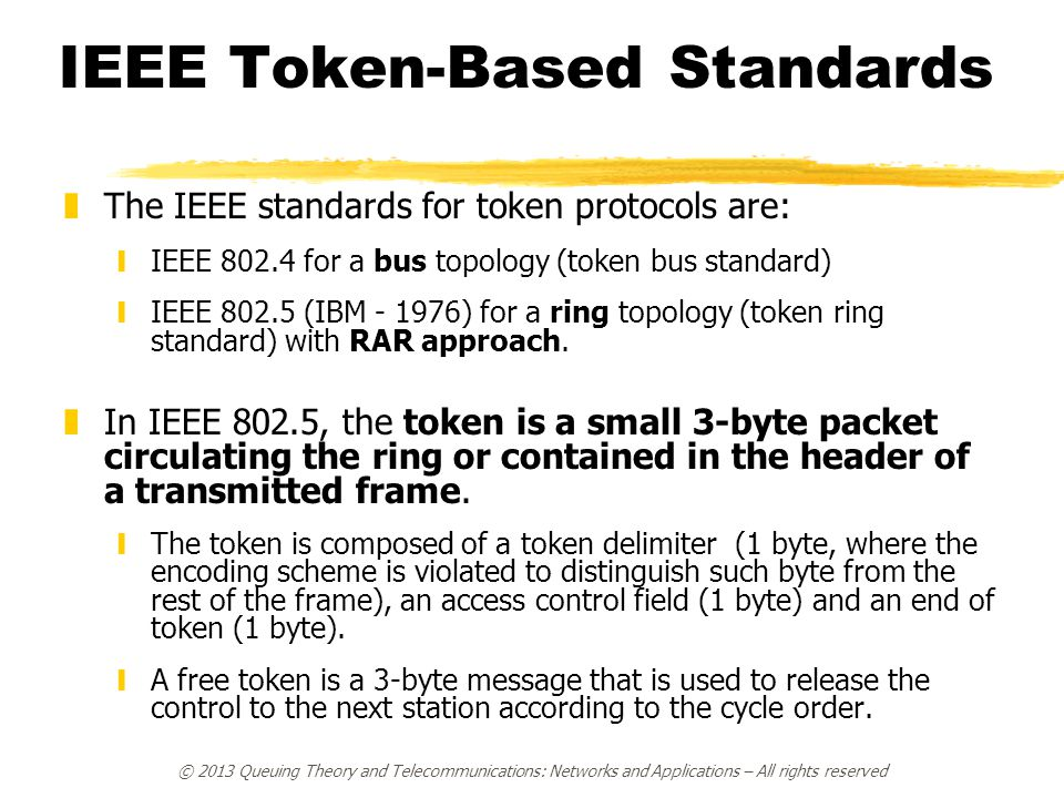 © 2013 Queuing Theory and Telecommunications: Networks and Applications – All rights reserved IEEE Token-Based Standards zThe IEEE standards for token