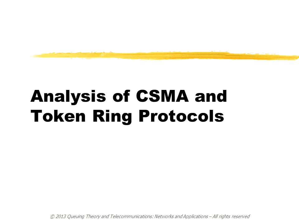 © 2013 Queuing Theory and Telecommunications: Networks and Applications – All rights reserved Analysis of CSMA and Token Ring Protocols