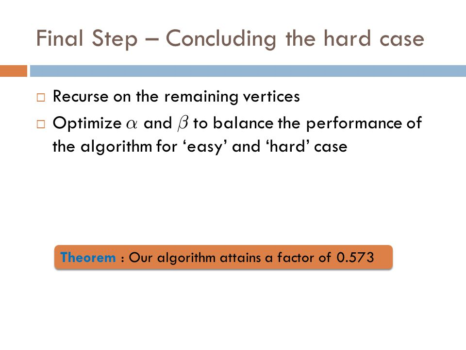 Final Step – Concluding the hard case  Recurse on the remaining vertices  Optimize ® and ¯ to balance the performance of the algorithm for 'easy' and 'hard' case Theorem : Our algorithm attains a factor of 0.573