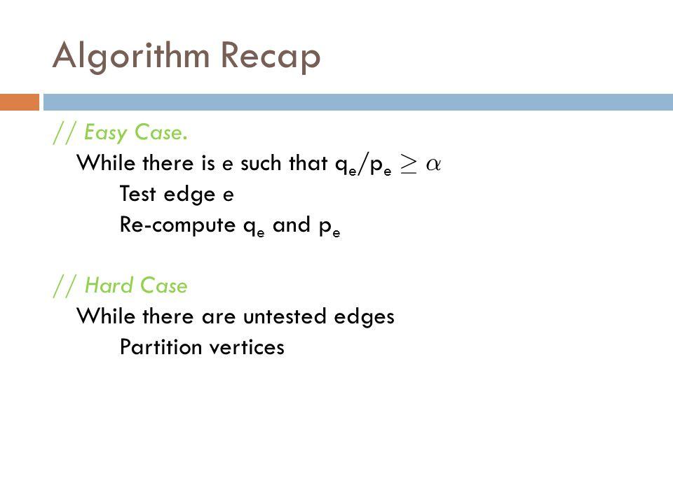 Algorithm Recap // Easy Case. While there is e such that q e /p e ¸ ® Test edge e Re-compute q e and p e // Hard Case While there are untested edges P