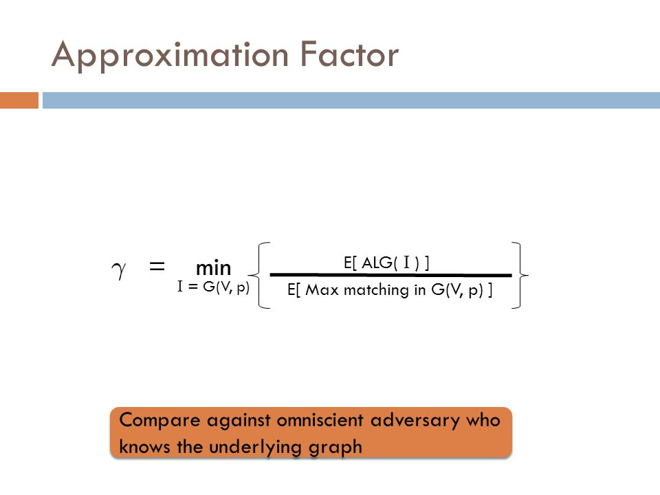 Approximation Factor ° = min E[ ALG( І ) ] E[ Max matching in G(V, p) ] І = G(V, p) Compare against omniscient adversary who knows the underlying graph