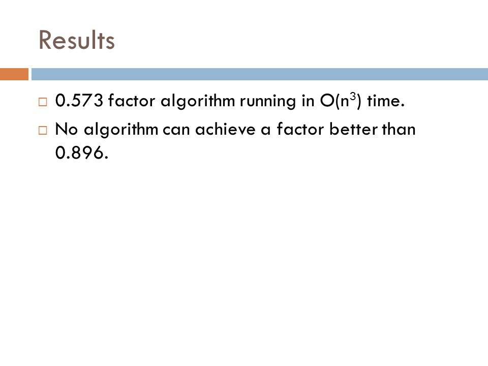 Results  0.573 factor algorithm running in O(n 3 ) time.