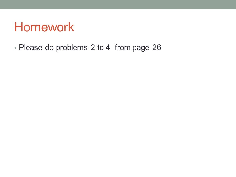 Homework Please do problems 2 to 4 from page 26