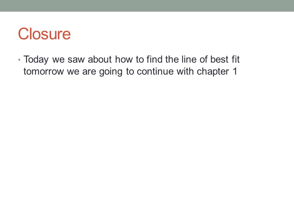 Closure Today we saw about how to find the line of best fit tomorrow we are going to continue with chapter 1