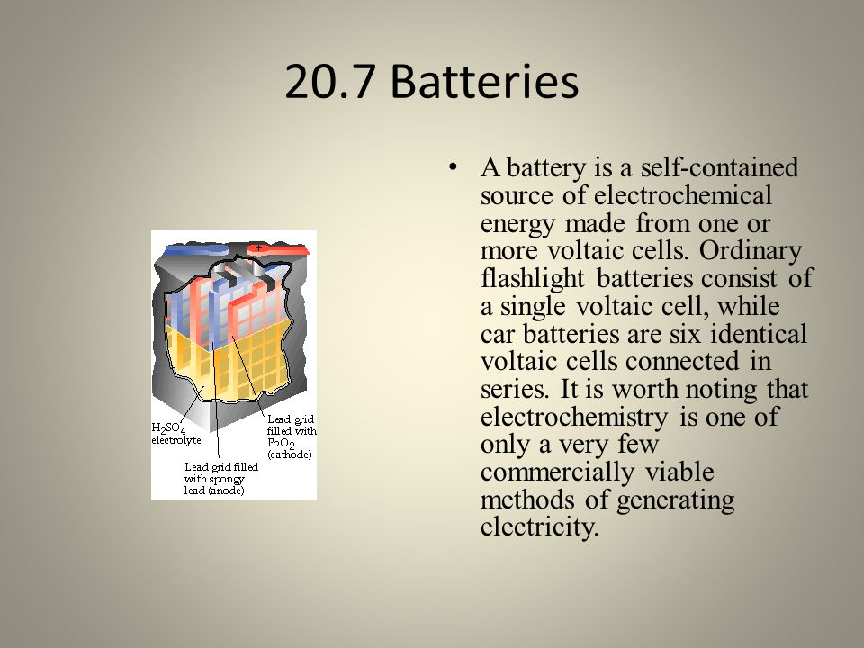 20.7 Batteries A battery is a self-contained source of electrochemical energy made from one or more voltaic cells.