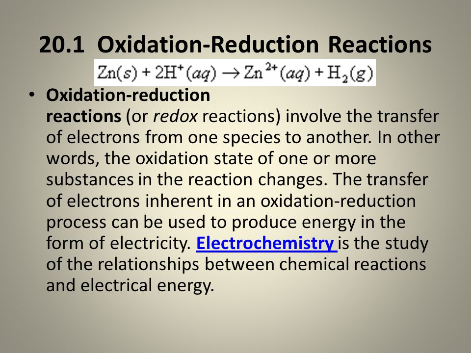 20.1 Oxidation-Reduction Reactions Oxidation-reduction reactions (or redox reactions) involve the transfer of electrons from one species to another.