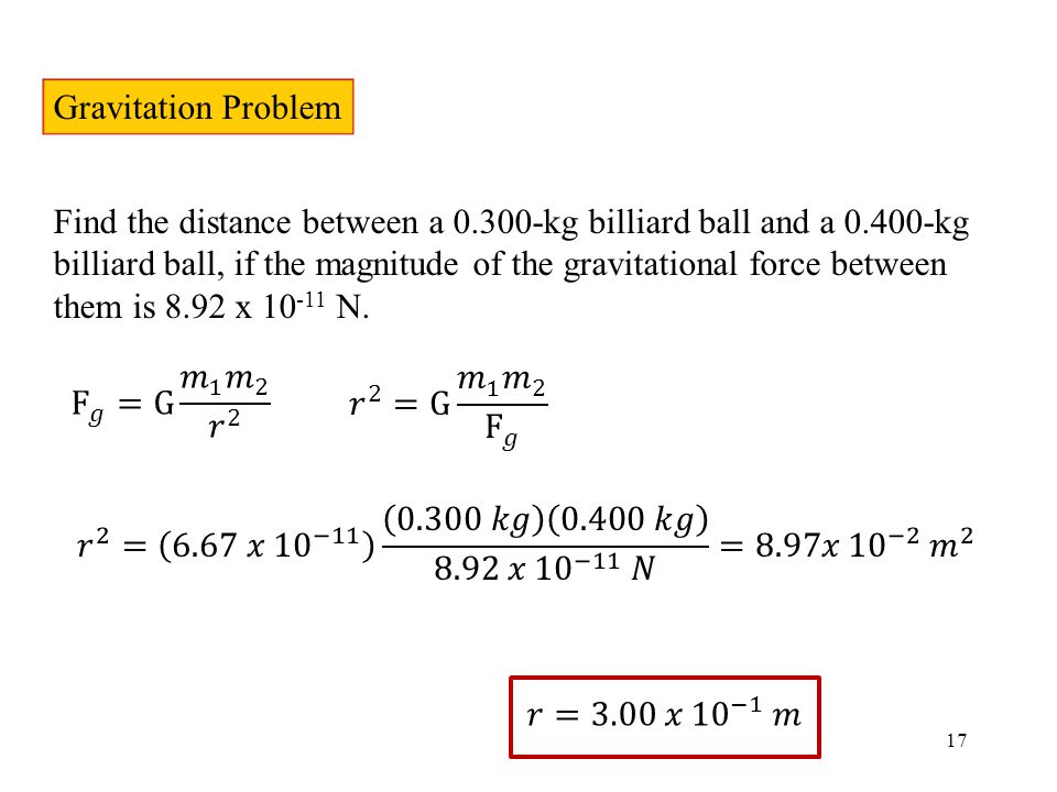 17 Gravitation Problem Find the distance between a 0.300-kg billiard ball and a 0.400-kg billiard ball, if the magnitude of the gravitational force between them is 8.92 x 10 -11 N.