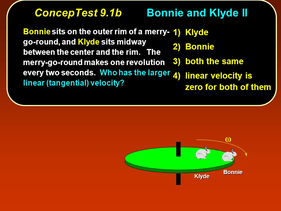 ConcepTest 9.1bBonnie and Klyde II Bonnie Klyde 1) Klyde 2) Bonnie 3) both the same 4) linear velocity is zero for both of them Bonnie sits on the outer rim of a merry- go-round, and Klyde sits midway between the center and the rim.
