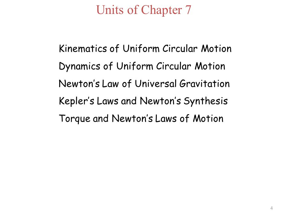 Units of Chapter 7 Kinematics of Uniform Circular Motion Dynamics of Uniform Circular Motion Newton's Law of Universal Gravitation Kepler's Laws and Newton's Synthesis Torque and Newton's Laws of Motion 4