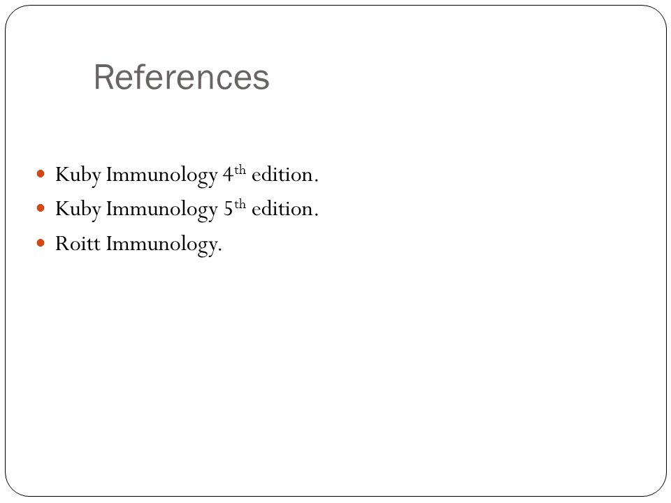 References Kuby Immunology 4 th edition. Kuby Immunology 5 th edition. Roitt Immunology.