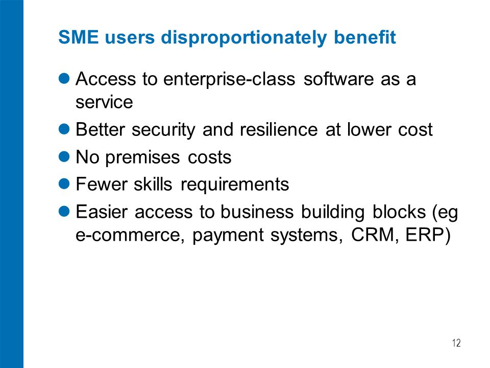 SME users disproportionately benefit Access to enterprise-class software as a service Better security and resilience at lower cost No premises costs Fewer skills requirements Easier access to business building blocks (eg e-commerce, payment systems, CRM, ERP) 12