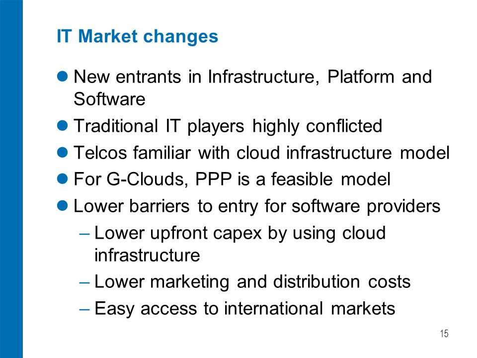 IT Market changes New entrants in Infrastructure, Platform and Software Traditional IT players highly conflicted Telcos familiar with cloud infrastructure model For G-Clouds, PPP is a feasible model Lower barriers to entry for software providers ‒ Lower upfront capex by using cloud infrastructure ‒ Lower marketing and distribution costs ‒ Easy access to international markets 15
