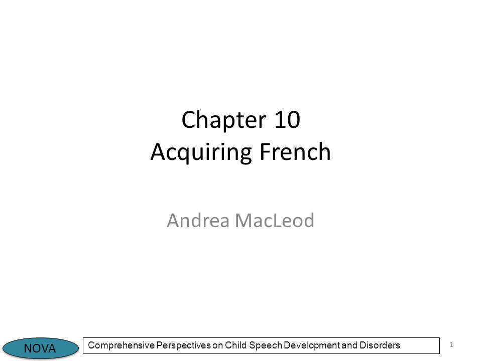NOVA Comprehensive Perspectives on Child Speech Development and Disorders Chapter 10 Acquiring French Andrea MacLeod 1