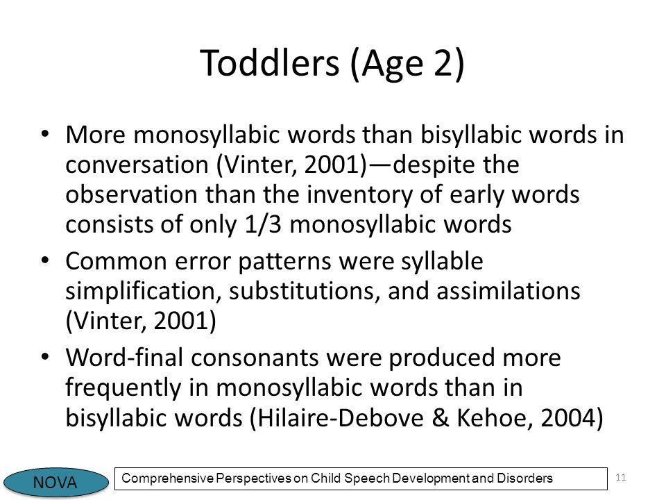 NOVA Comprehensive Perspectives on Child Speech Development and Disorders Toddlers (Age 2) More monosyllabic words than bisyllabic words in conversation (Vinter, 2001)—despite the observation than the inventory of early words consists of only 1/3 monosyllabic words Common error patterns were syllable simplification, substitutions, and assimilations (Vinter, 2001) Word-final consonants were produced more frequently in monosyllabic words than in bisyllabic words (Hilaire-Debove & Kehoe, 2004) 11