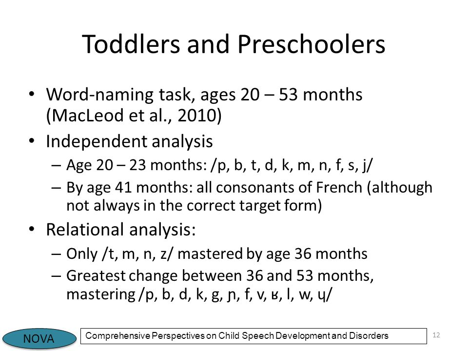 NOVA Comprehensive Perspectives on Child Speech Development and Disorders Toddlers and Preschoolers Word-naming task, ages 20 – 53 months (MacLeod et al., 2010) Independent analysis – Age 20 – 23 months: /p, b, t, d, k, m, n, f, s, j/ – By age 41 months: all consonants of French (although not always in the correct target form) Relational analysis: – Only /t, m, n, z/ mastered by age 36 months – Greatest change between 36 and 53 months, mastering /p, b, d, k, g, ɲ, f, v, ʁ, l, w, ɥ/ 12