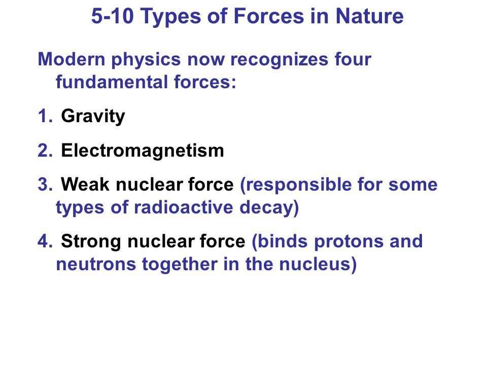 5-10 Types of Forces in Nature Modern physics now recognizes four fundamental forces: 1. Gravity 2. Electromagnetism 3. Weak nuclear force (responsibl