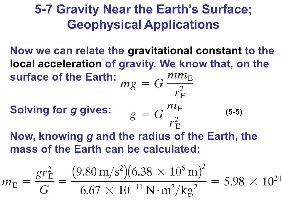 5-7 Gravity Near the Earth's Surface; Geophysical Applications Now we can relate the gravitational constant to the local acceleration of gravity. We k