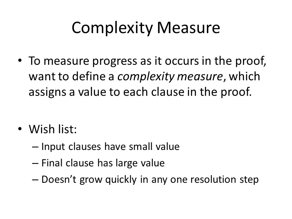 Complexity Measure To measure progress as it occurs in the proof, want to define a complexity measure, which assigns a value to each clause in the proof.