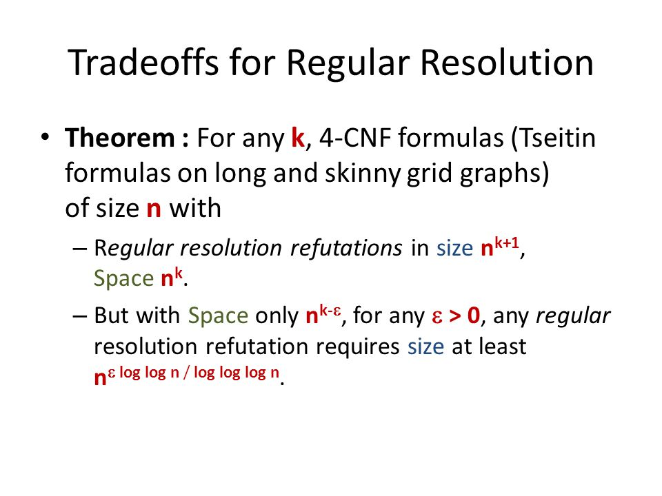 Tradeoffs for Regular Resolution Theorem : For any k, 4-CNF formulas (Tseitin formulas on long and skinny grid graphs) of size n with – Regular resolution refutations in size n k+1, Space n k.